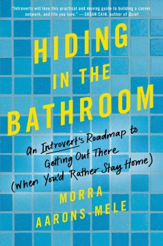 Hiding in the bathroom : an introvert's roadmap to getting out there (when you'd rather stay home) / Morra Aarons-Mele. - Morra Aarons-Mele.