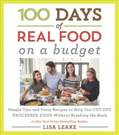 100 days of real food on a budget : simple tips and tasty recipes to help you cut out processed food without breaking the bank / Lisa Leake. - Lisa Leake.