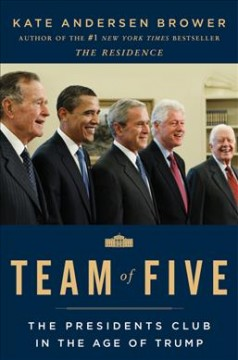 Team of five : the presidents club in the age of Trump / Kate Andersen Brower. - Kate Andersen Brower.