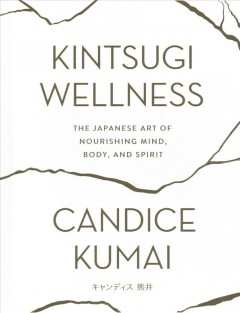 Kintsugi wellness : the Japanese art of nourishing mind, body, and spirit / Candice Kumai ; photographs by Candice Kumai. - Candice Kumai ; photographs by Candice Kumai.