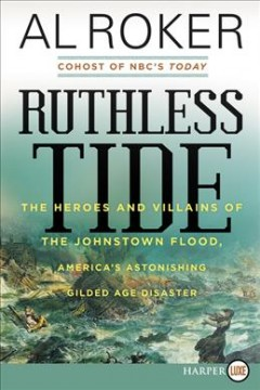 Ruthless tide : the heroes and villains of the Johnstown flood, America's astonishing gilded age disaster / Al Roker.