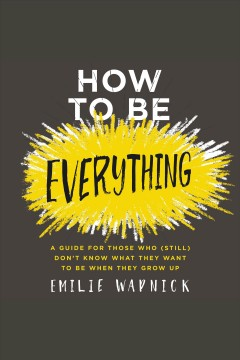 How to be everything : a guide for those who (still) don't know what they want to be when they grow up / Emilie Wapnick.