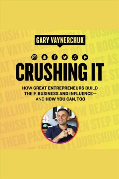 Crushing it! : how great entrepreneurs build their business and influence-and how you can, too / Gary Vaynerchuk.