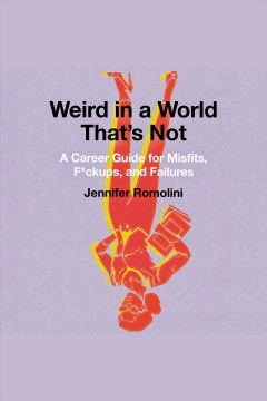 Weird in a world that's not : a career guide for misfits, f*ckups, and failures / Jennifer Romolini.