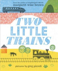 Two little trains /  story by Margaret Wise Brown ; pictures by Greg Pizzoli. - story by Margaret Wise Brown ; pictures by Greg Pizzoli.