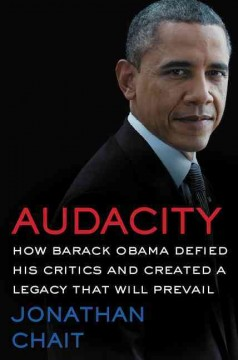 Audacity : how Barack Obama defied his critics and created a legacy that will prevail / Jonathan Chait.