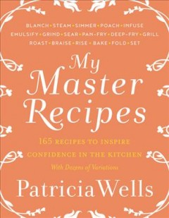 My master recipes : 165 recipes to inspire confidence in the kitchen, with dozens of variations / Patricia Wells in collaboration with Emily Buchanan.