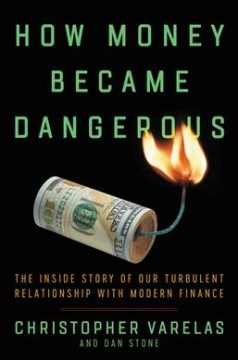 How money became dangerous : the inside story of our turbulent relationship with modern financial capitalism / Christopher P. Varelas and Dan Stone. - Christopher P. Varelas and Dan Stone.