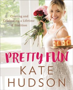 Pretty fun : celebrating and creating a lifetime of tradition / Kate Hudson with Rachel Holtzman ; photographs by Amy Neunsinger.
