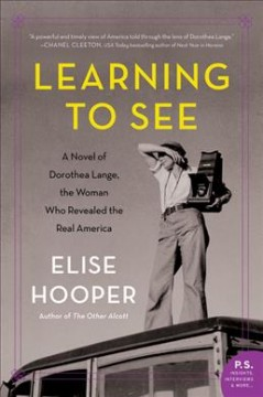 Learning to see : a novel of Dorothea Lange, the woman who revealed the real America / Elise Hooper. - Elise Hooper.