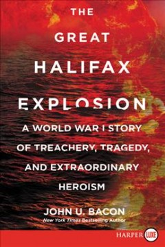 The great Halifax explosion : a World War I story of treachery, tragedy, and extraordinary heroism / John U. Bacon. - John U. Bacon.
