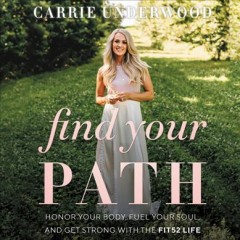 Find your path : honor your body, fuel your soul, and get strong with the Fit52 life / Carrie Underwood.