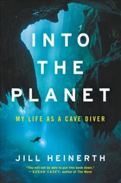 Into the planet : my life as a cave diver / Jill Heinerth. - Jill Heinerth.