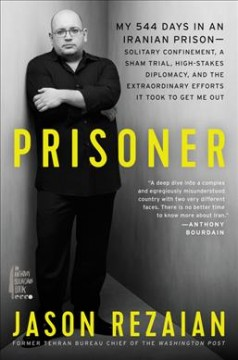 Prisoner : my 544 days in an Iranian prison--solitary confinement, a sham trial, high-stakes diplomacy, and the extraordinary efforts it took to get me out / Jason Rezaian.