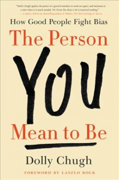 The person you mean to be : how good people fight bias / Dolly Chugh ; foreword by Laszlo Bock.