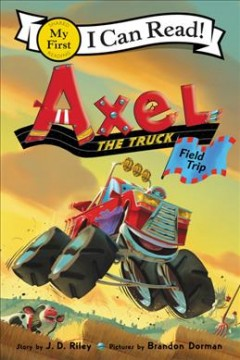Axel the truck : field trip / story by J.D. Riley ; pictures by Brandon Dorman. - story by J.D. Riley ; pictures by Brandon Dorman.