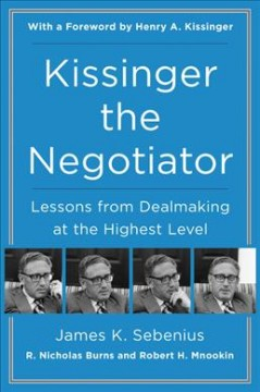 Kissinger the negotiator : lessons from dealmaking at the highest level / James K. Sebenius, R. Nicholas Burns and Robert H. Mnookin ; foreword by Henry A. Kissinger.