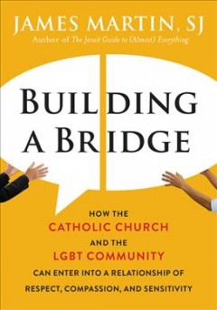 Building a bridge : how the Catholic Church and the LGBT community can enter into a relationship of respect, compassion, and sensitivity / James Martin, SJ. - James Martin, SJ.