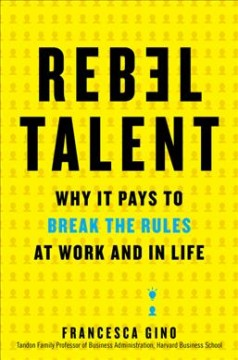 Rebel talent : why it pays to break the rules at work and in life / Francesca Gino.