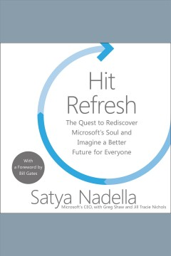Hit refresh : the quest to rediscover Microsoft's soul and imagine a better future for everyone / Satya Nadella, with Greg Shaw and Jill Tracie Nichols ; with a foreword by Bill Gates.