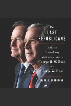 The last Republicans : inside the extraordinary relationship between George H.W. bush and George W. Bush / Mark K. Updegrove.