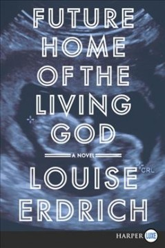 Future home of the living god : a novel / Louise Erdrich. - Louise Erdrich.