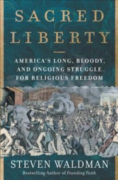 Sacred liberty : America's long, bloody, and ongoing struggle for religious freedom / Steven Waldman.
