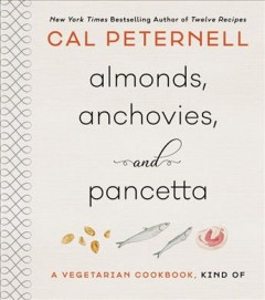 Almonds, anchovies, + pancetta : a vegetarian cookbook, kind of / Cal Peternell.