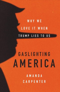 Gaslighting America : why we love it when Trump lies to us / Amanda Carpenter.