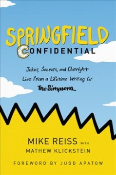 Springfield confidential : jokes, secrets, and outright lies from a lifetime writing for The Simpsons / Mike Reiss with Mathew Klickstein ; foreword by Judd Apatow. - Mike Reiss with Mathew Klickstein ; foreword by Judd Apatow.