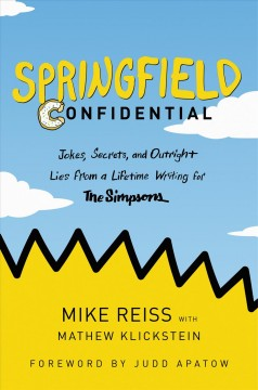 Springfield confidential : jokes, secrets, and outright lies from a lifetime writing for The Simpsons / Mike Reiss with Mathew Klickstein ; foreword by Judd Apatow.