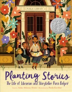 Planting stories : the life of librarian and storyteller Pura Belpré / words by Anika Aldamuy Denise ; illustrations by Paola Escobar. - words by Anika Aldamuy Denise ; illustrations by Paola Escobar.