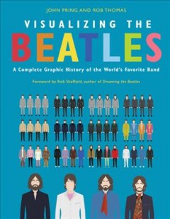 Visualizing the Beatles : a complete graphic history of the world's favorite band / John Pring and Rob Thomas.