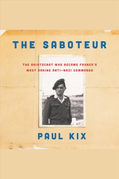 The saboteur : the aristocrat who became France's most daring anti-Nazi commando / Paul Kix.
