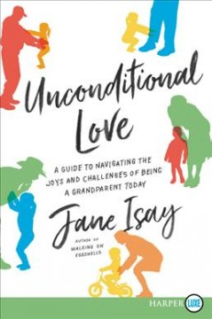 Unconditional love : a guide to navigating the joys and challenges of being a grandparent today / Jane Isay. - Jane Isay.
