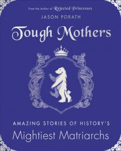 Tough mothers : amazing stories of history's mightiest matriarchs / Jason Porath.
