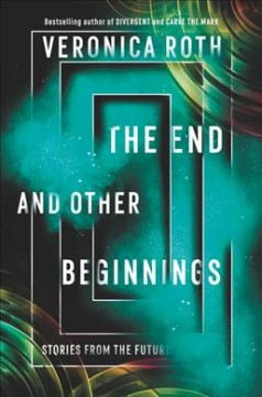 The end and other beginnings : stories from the future / Veronica Roth ; illustrated by Ashley MacKenzie. - Veronica Roth ; illustrated by Ashley MacKenzie.