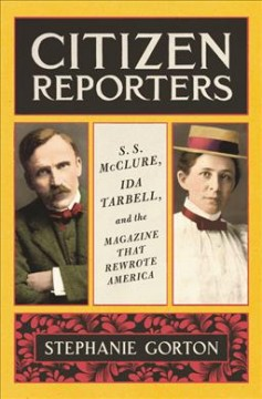 Citizen reporters / S. S. McClure, Ida Tarbell, and the magazine that rewrote America / Stephanie Gorton.