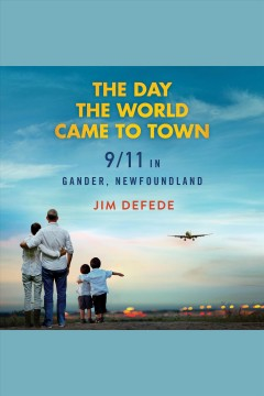 The day the world came to town : 9/11 in Gander, Newfoundland / Jim DeFede.