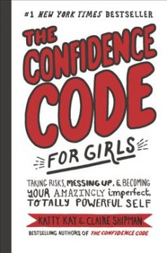 The confidence code for girls : taking risks, messing up, & becoming your amazingly imperfect, totally powerful self. / Katty Kay & Claire Shipman with JillEllyn Riley ; illustrated by Nan Lawson. - Katty Kay & Claire Shipman with JillEllyn Riley ; illustrated by Nan Lawson.