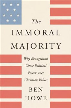 The immoral majority : why evangelicals chose political power over Christian values / Ben Howe.