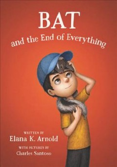 Bat and the end of everything /  written by Elana K. Arnold ; with pictures by Charles Santoso. - written by Elana K. Arnold ; with pictures by Charles Santoso.