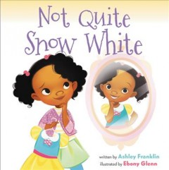 Not quite Snow White /  written by Ashley Franklin ; illustrated by Ebony Glenn. - written by Ashley Franklin ; illustrated by Ebony Glenn.