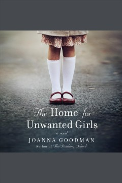 The home for unwanted girls : a novel / Joanna Goodman.