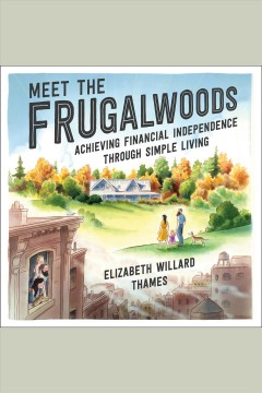 Meet the Frugalwoods : achieving financial independence through simple living / Elizabeth Willard Thames. - Elizabeth Willard Thames.