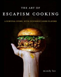 The art of escapism cooking : a survival story, with intensely good flavors / Mandy Lee. - Mandy Lee.