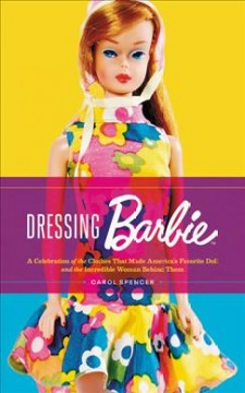 Dressing Barbie : a celebration of the clothes that made America's favorite doll, and the incredible woman behind them / Carol Spencer as told to Laurie Brookins.