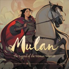 Mulan : the legend of the woman warrior / translated from the Chinese language by Faye-Lynn Wu ; illustrated by Joy Ang.