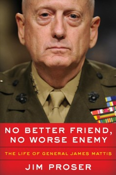 No Better Friend, No Worse Enemy : The Life of General James Mattis / Jim Proser.
