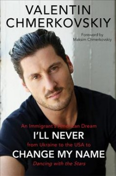I'll never change my name : an immigrant's American dream from Ukraine to the U.S.A. to Dancing with the stars / Valentin Chmerkovskiy.